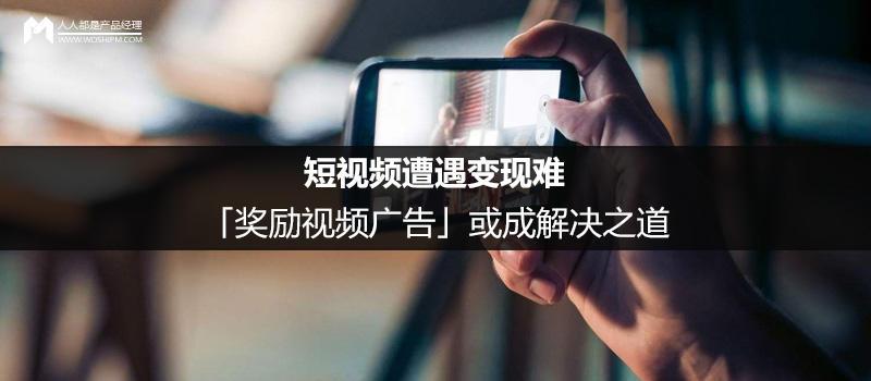 短视频遭遇变现难,「奖励视频广告」或成解决之道