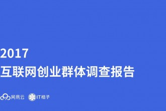 网易云&IT桔子:2017年互联网创业群体调查报告(附完整报告下载)