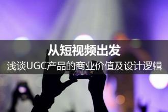 从短视频出发,浅谈UGC产品的商业价值及设计逻辑